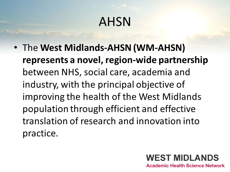 AHSN The West Midlands-AHSN (WM-AHSN) represents a novel, region-wide partnership between NHS, social care, academia and industry, with the principal objective of improving the health of the West Midlands population through efficient and effective translation of research and innovation into practice.
