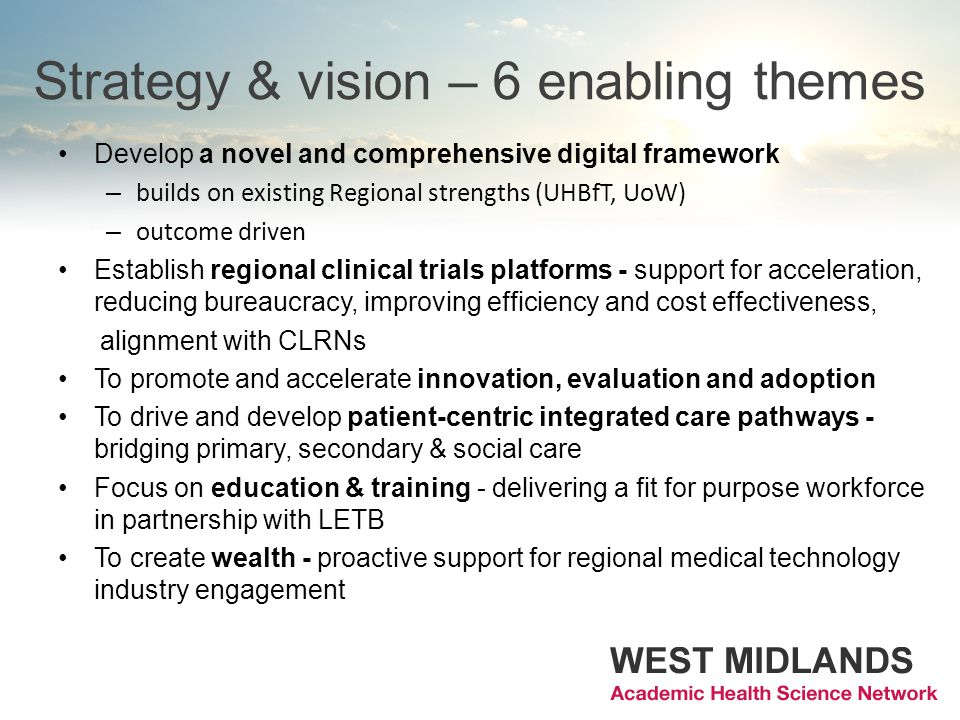 Strategy & vision – 6 enabling themes Develop a novel and comprehensive digital framework – builds on existing Regional strengths (UHBfT, UoW) – outcome driven Establish regional clinical trials platforms - support for acceleration, reducing bureaucracy, improving efficiency and cost effectiveness, alignment with CLRNs To promote and accelerate innovation, evaluation and adoption To drive and develop patient-centric integrated care pathways - bridging primary, secondary & social care Focus on education & training - delivering a fit for purpose workforce in partnership with LETB To create wealth - proactive support for regional medical technology industry engagement