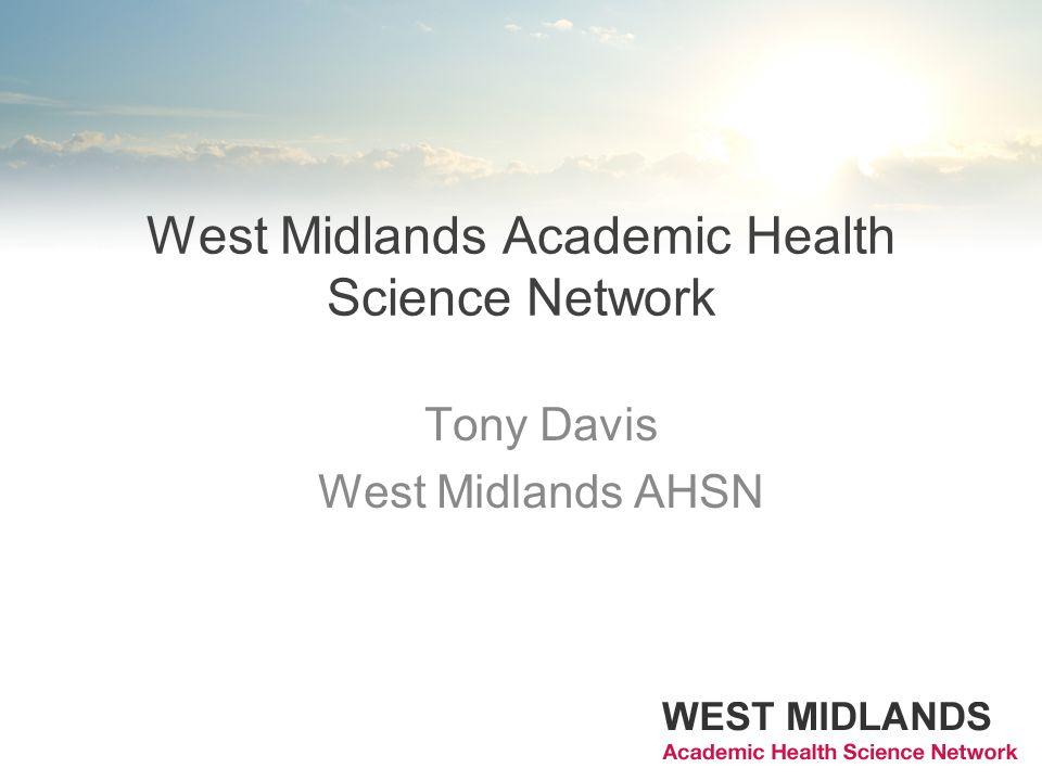 West Midlands Academic Health Science Network Tony Davis West Midlands AHSN