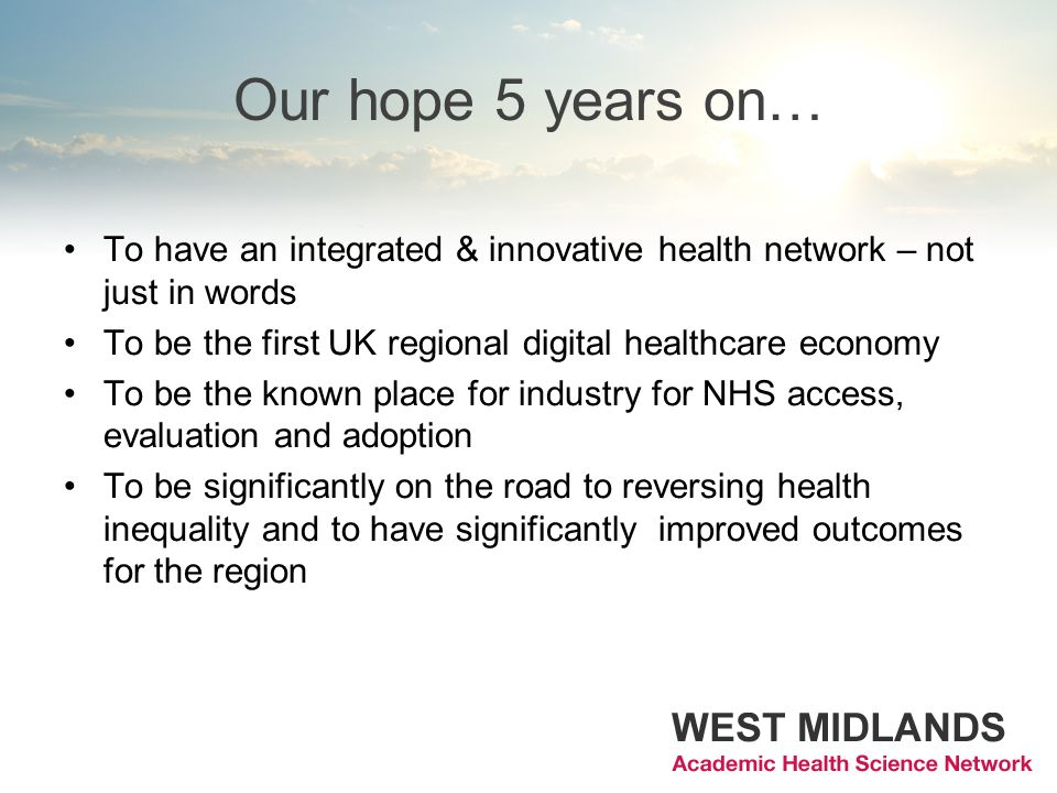 Our hope 5 years on… To have an integrated & innovative health network – not just in words To be the first UK regional digital healthcare economy To b