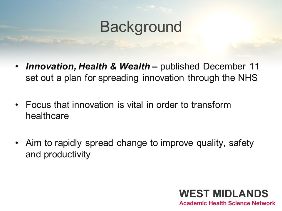 Background Innovation, Health & Wealth – published December 11 set out a plan for spreading innovation through the NHS Focus that innovation is vital in order to transform healthcare Aim to rapidly spread change to improve quality, safety and productivity