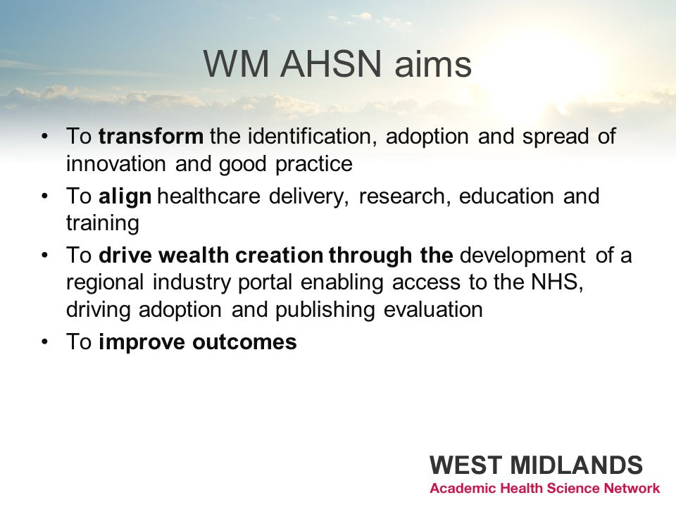 WM AHSN aims To transform the identification, adoption and spread of innovation and good practice To align healthcare delivery, research, education and training To drive wealth creation through the development of a regional industry portal enabling access to the NHS, driving adoption and publishing evaluation To improve outcomes