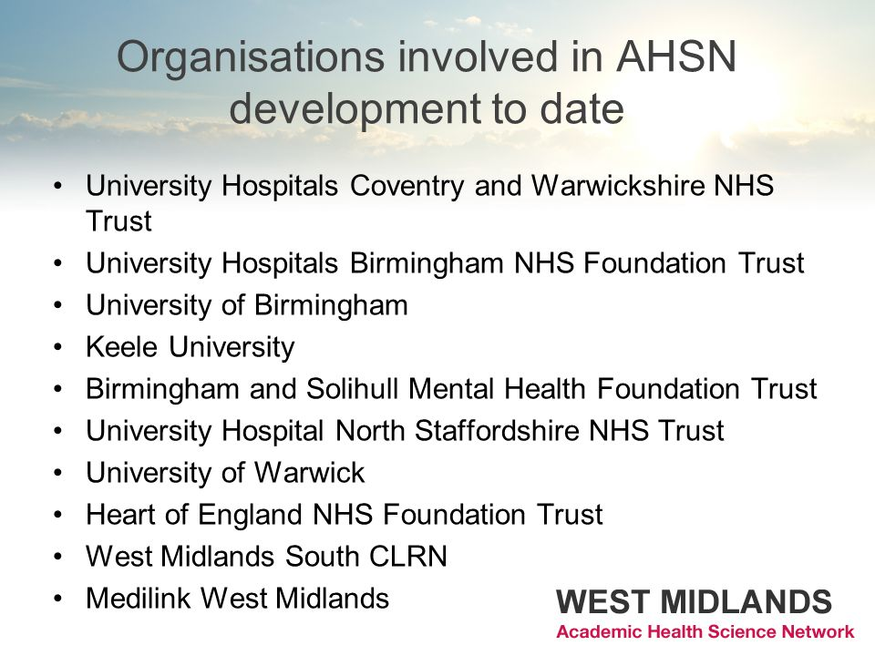 Organisations involved in AHSN development to date University Hospitals Coventry and Warwickshire NHS Trust University Hospitals Birmingham NHS Foundation Trust University of Birmingham Keele University Birmingham and Solihull Mental Health Foundation Trust University Hospital North Staffordshire NHS Trust University of Warwick Heart of England NHS Foundation Trust West Midlands South CLRN Medilink West Midlands