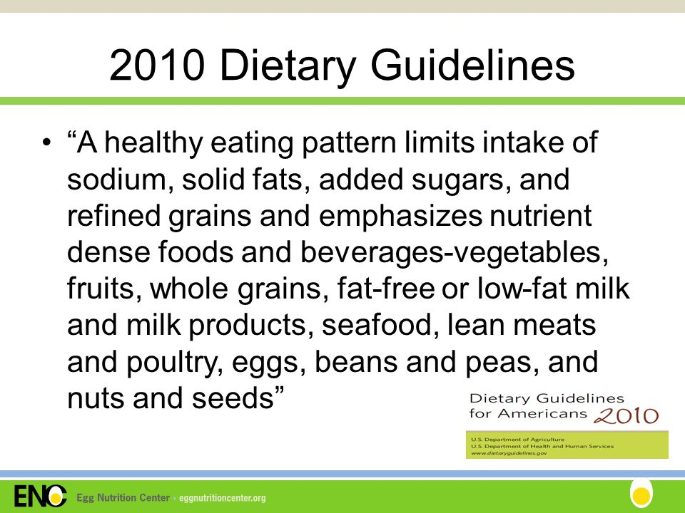 2010 Dietary Guidelines A healthy eating pattern limits intake of sodium, solid fats, added sugars, and refined grains and emphasizes nutrient dense foods and beverages-vegetables, fruits, whole grains, fat-free or low-fat milk and milk products, seafood, lean meats and poultry, eggs, beans and peas, and nuts and seeds
