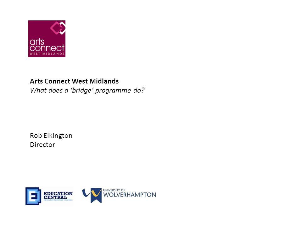 Arts Connect West Midlands What does a 'bridge' programme do Rob Elkington Director