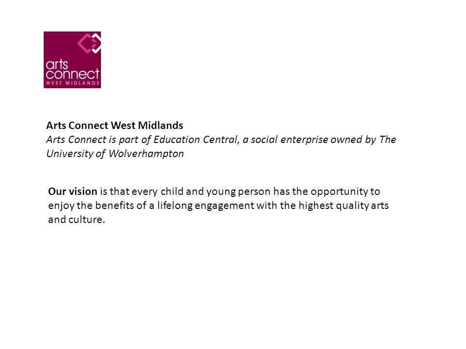 Arts Connect West Midlands Arts Connect is part of Education Central, a social enterprise owned by The University of Wolverhampton Our vision is that every child and young person has the opportunity to enjoy the benefits of a lifelong engagement with the highest quality arts and culture.