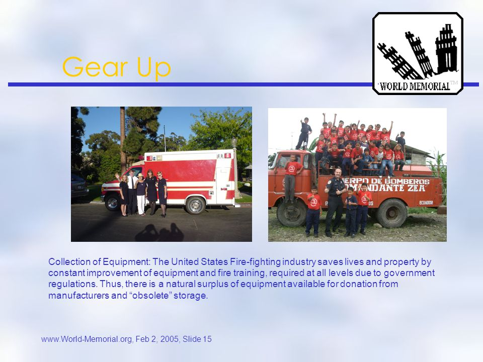 www.World-Memorial.org, Feb 2, 2005, Slide 14 Gear Up A recent addition to the WORLD MEMORIAL cause is the GEAR-UP program, founded by decorated Ground Zero Firefighter Vincent Forras.
