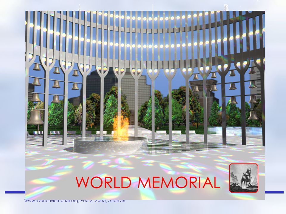 www.World-Memorial.org, Feb 2, 2005, Slide 37 Rubble, empty escalators and fingers of steel point skyward, pleading for justice a memorial to the horrors of terror and intolerance, surround this courtyard of sorrow, with brilliant superstructures and a carpet of green, cut only by wide walkways a quiet place, many benches, for reflection upon, death, courage, and meaning of life near these hallow grounds build a community taller, stronger, unified and more inspiring than the original let the architects of tomorrow's reach exceed their grasp