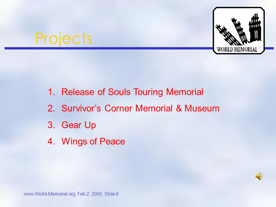 www.World-Memorial.org, Feb 2, 2005, Slide 8 Dedication & Drive Colleagues killed: Windows of the World, WTC South Tower, Flight 11 and Pentagon One of the first organizations to promote a permanent WTC Memorial @ Ground Zero F irst to incorporate an onsite Museum & Education Center A warded citations from community leaders around the country R eceived suggestions from 9/11 families and supporters around the world Collection of 3,000 photographs, 700 sketches/ideas, and 7,000 E-mails f rom 25 countries Received two dozen original songs and multi-media presentations from around the world 30 domain names registered and 3 websites, including UK and Australia Board Member of 9/11 Flight Crew Memorial, designing an 9/11 aviation memorial Reserve Officer, former USCG Rescue; activated for Enduring Freedom overseas General Contractor and Construction experience Several hundred volunteers of varied professions Nonprofit incorporation Network with dozens of WTC organizations, designers, song writers, and artists Closely worked with EMS, FD, Law Enforcement Officers, Customs and politicians.