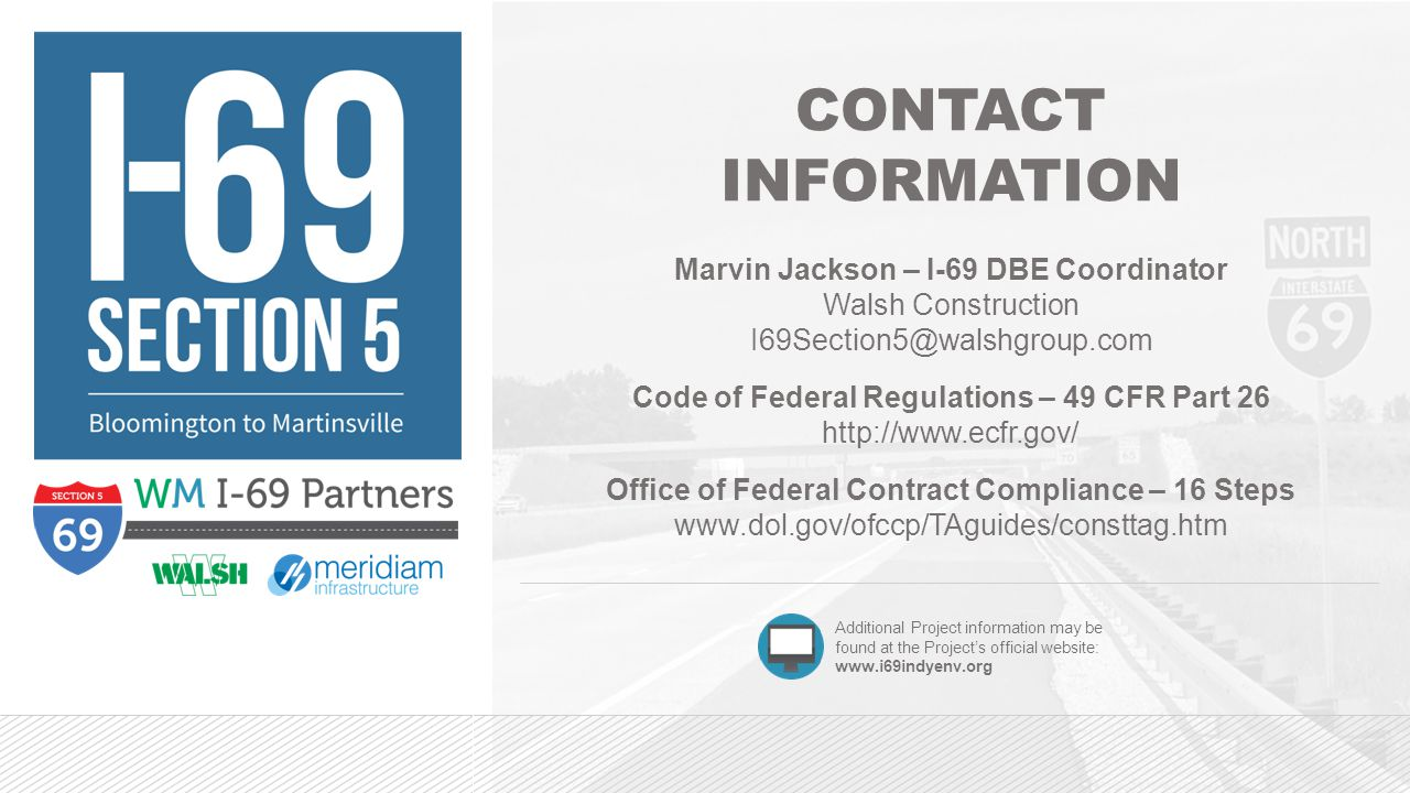 CONTACT INFORMATION Marvin Jackson – I-69 DBE Coordinator Walsh Construction I69Section5@walshgroup.com Code of Federal Regulations – 49 CFR Part 26 http://www.ecfr.gov/ Office of Federal Contract Compliance – 16 Steps www.dol.gov/ofccp/TAguides/consttag.htm Additional Project information may be found at the Project's official website: www.i69indyenv.org