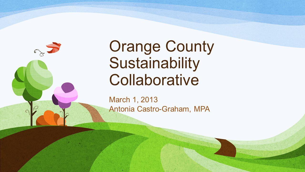 Orange County Sustainability Collaborative March 1, 2013 Antonia Castro-Graham, MPA