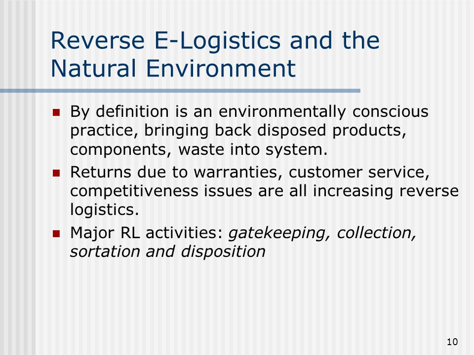 10 Reverse E-Logistics and the Natural Environment By definition is an environmentally conscious practice, bringing back disposed products, components, waste into system.