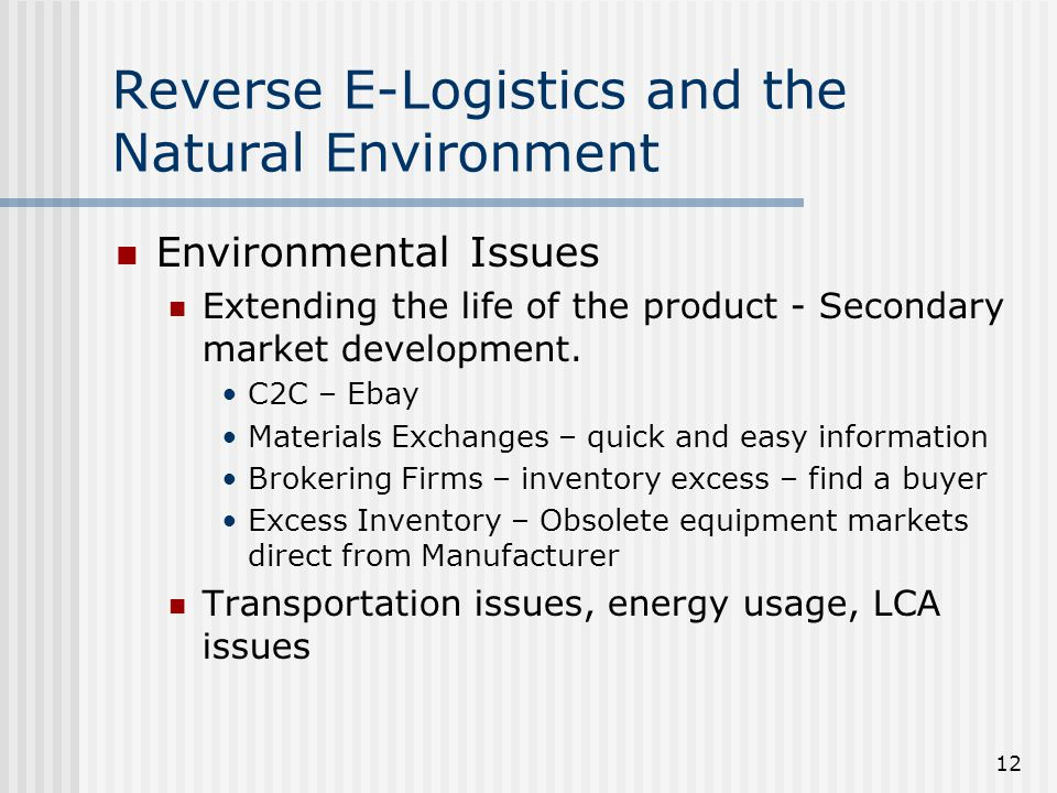 12 Reverse E-Logistics and the Natural Environment Environmental Issues Extending the life of the product - Secondary market development.