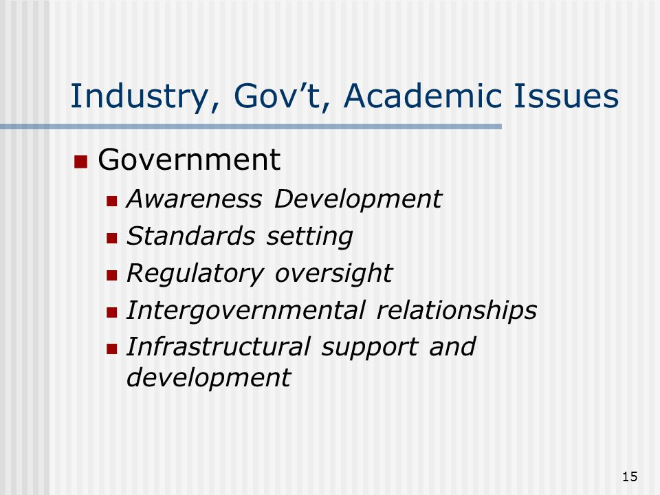 15 Industry, Gov't, Academic Issues Government Awareness Development Standards setting Regulatory oversight Intergovernmental relationships Infrastructural support and development