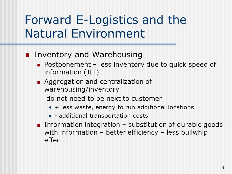 8 Forward E-Logistics and the Natural Environment Inventory and Warehousing Postponement – less inventory due to quick speed of information (JIT) Aggregation and centralization of warehousing/inventory do not need to be next to customer + less waste, energy to run additional locations - additional transportation costs Information integration – substitution of durable goods with information – better efficiency – less bullwhip effect.