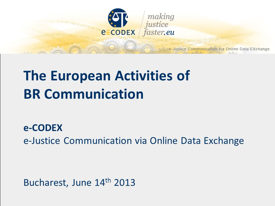 The European Activities of BR Communication e-CODEX e-Justice Communication via Online Data Exchange Bucharest, June 14 th 2013