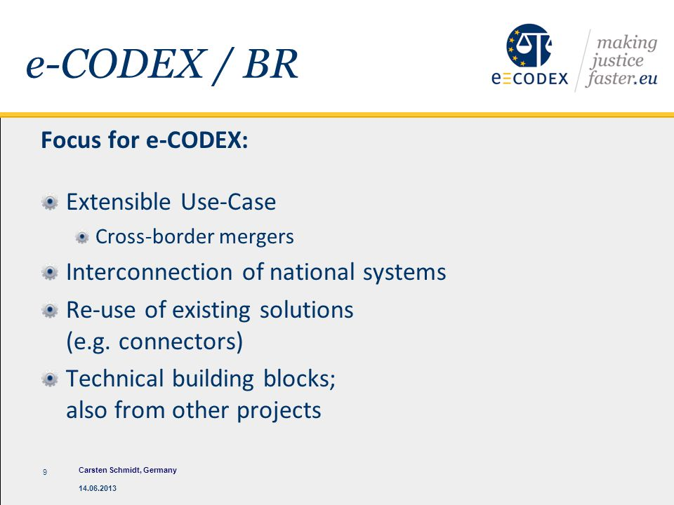 e-CODEX / BR Focus for e-CODEX: Extensible Use-Case Cross-border mergers Interconnection of national systems Re-use of existing solutions (e.g. connec