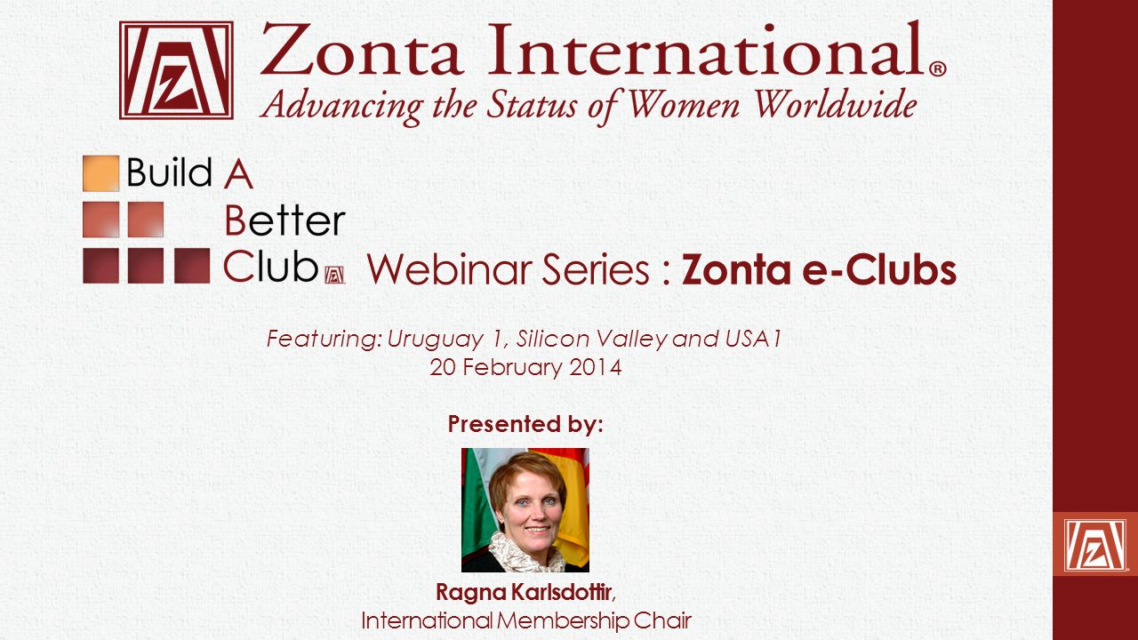 Webinar Series : Zonta e-Clubs Ragna Karlsdottir, International Membership Chair Featuring: Uruguay 1, Silicon Valley and USA1 20 February 2014 Presen
