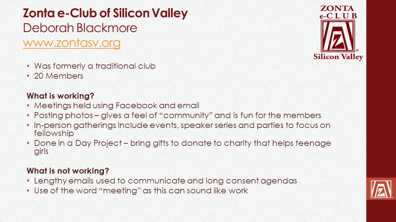 Zonta e-Club of Silicon Valley Deborah Blackmore www.zontasv.org www.zontasv.org Was formerly a traditional club 20 Members What is working? Meetings