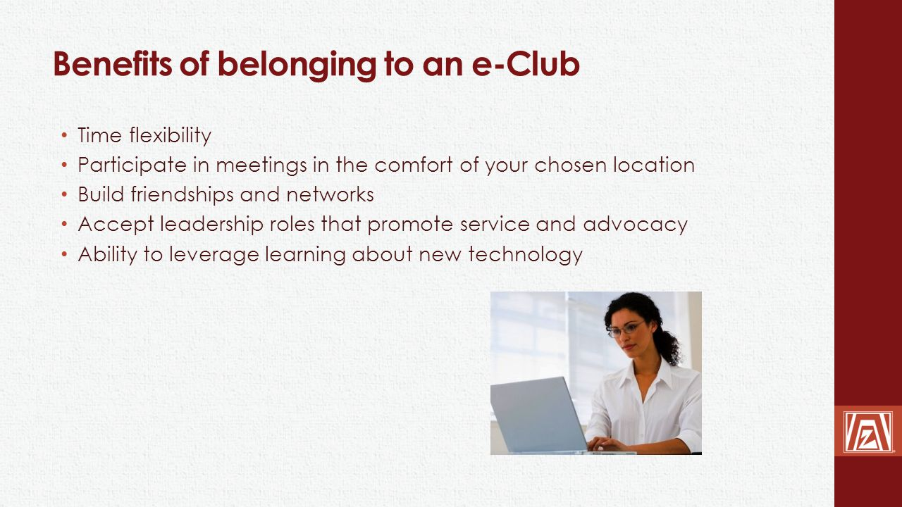 Benefits of belonging to an e-Club Time flexibility Participate in meetings in the comfort of your chosen location Build friendships and networks Acce