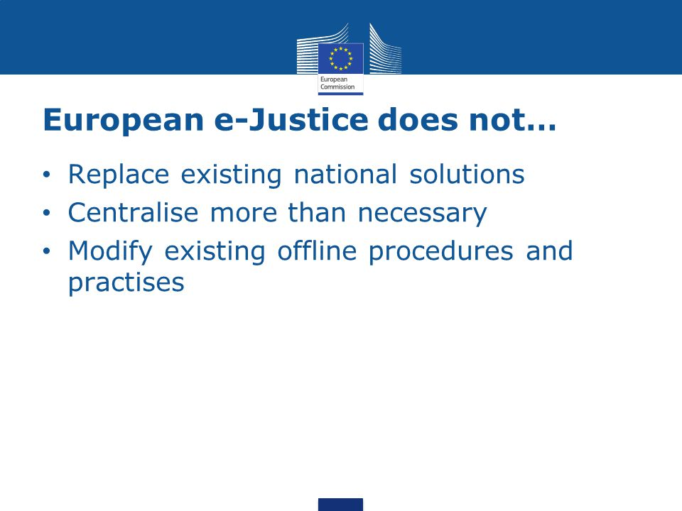 European e-Justice does not… Replace existing national solutions Centralise more than necessary Modify existing offline procedures and practises