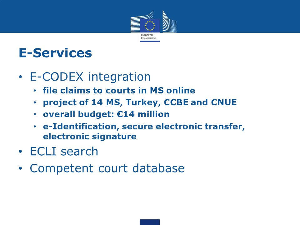 E-Services E-CODEX integration file claims to courts in MS online project of 14 MS, Turkey, CCBE and CNUE overall budget: €14 million e-Identification