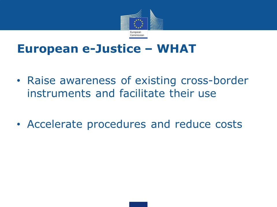 European e-Justice – WHAT Raise awareness of existing cross-border instruments and facilitate their use Accelerate procedures and reduce costs