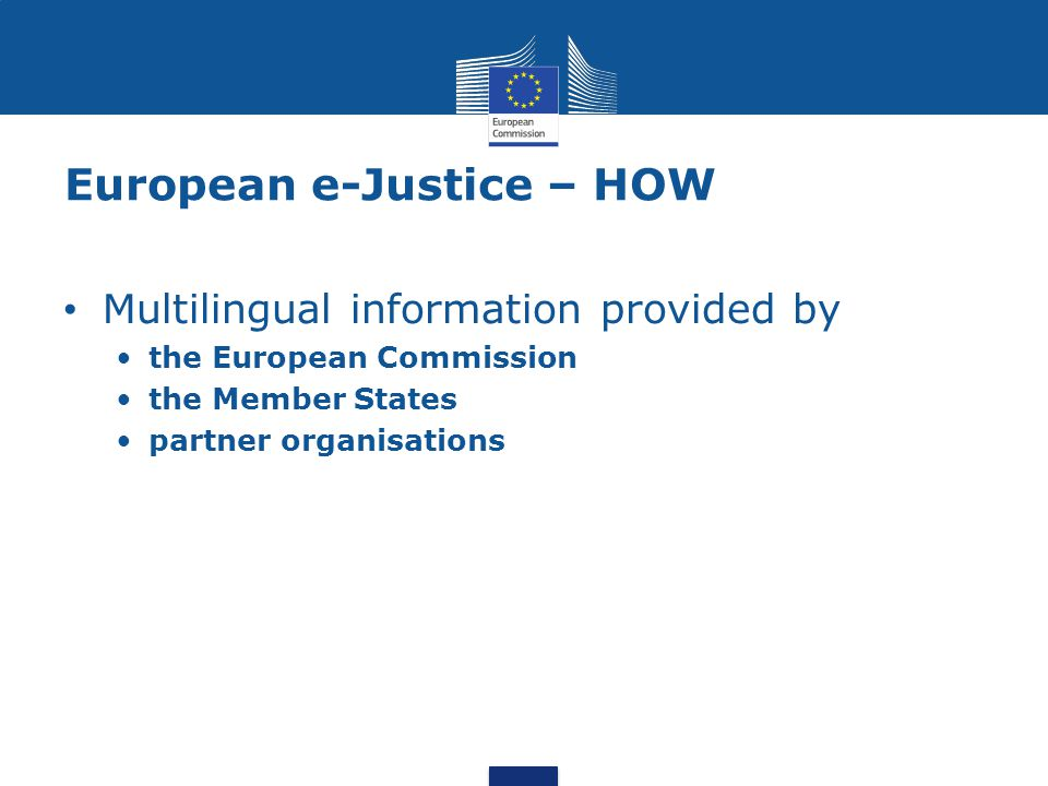 European e-Justice – HOW Multilingual information provided by the European Commission the Member States partner organisations