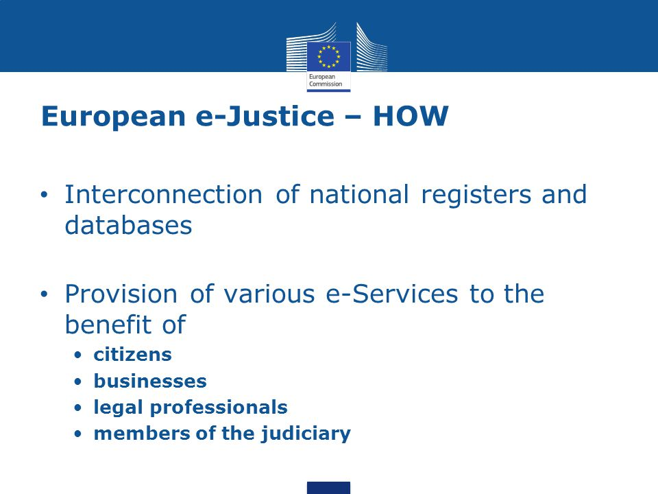 European e-Justice – HOW Interconnection of national registers and databases Provision of various e-Services to the benefit of citizens businesses leg
