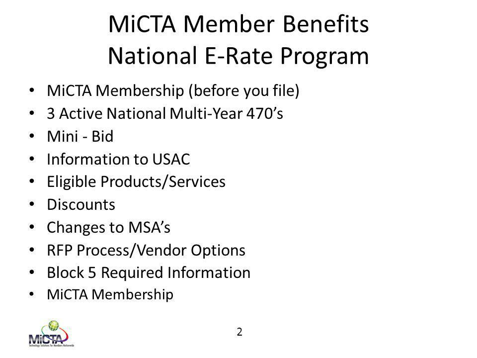 MiCTA Member Benefits National E-Rate Program MiCTA Membership (before you file) 3 Active National Multi-Year 470's Mini - Bid Information to USAC Eligible Products/Services Discounts Changes to MSA's RFP Process/Vendor Options Block 5 Required Information MiCTA Membership 2