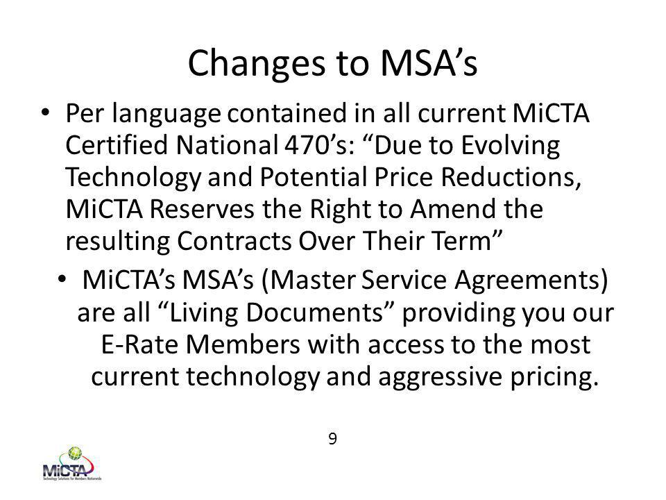 Changes to MSA's Per language contained in all current MiCTA Certified National 470's: Due to Evolving Technology and Potential Price Reductions, MiCTA Reserves the Right to Amend the resulting Contracts Over Their Term MiCTA's MSA's (Master Service Agreements) are all Living Documents providing you our E-Rate Members with access to the most current technology and aggressive pricing.