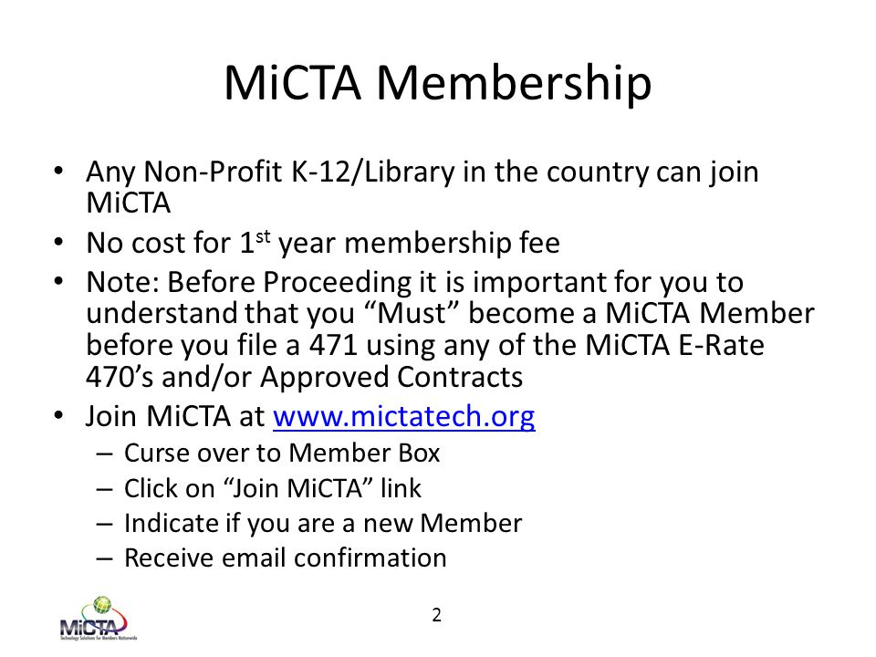 MiCTA Membership Any Non-Profit K-12/Library in the country can join MiCTA No cost for 1 st year membership fee Note: Before Proceeding it is important for you to understand that you Must become a MiCTA Member before you file a 471 using any of the MiCTA E-Rate 470's and/or Approved Contracts Join MiCTA at www.mictatech.orgwww.mictatech.org – Curse over to Member Box – Click on Join MiCTA link – Indicate if you are a new Member – Receive email confirmation 2