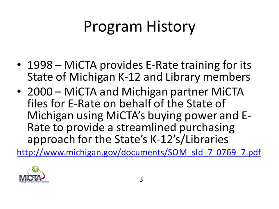 Program History 1998 – MiCTA provides E-Rate training for its State of Michigan K-12 and Library members 2000 – MiCTA and Michigan partner MiCTA files for E-Rate on behalf of the State of Michigan using MiCTA's buying power and E- Rate to provide a streamlined purchasing approach for the State's K-12's/Libraries http://www.michigan.gov/documents/SOM_sld_7 0769_7.pdf 3