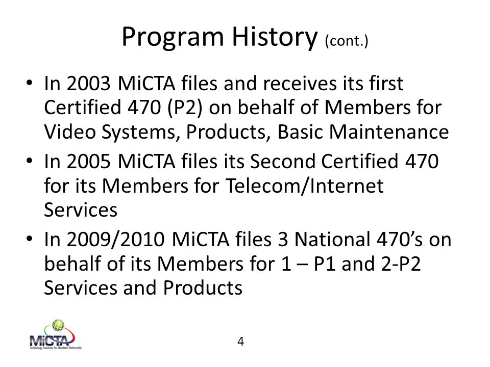 Program History (cont.) In 2003 MiCTA files and receives its first Certified 470 (P2) on behalf of Members for Video Systems, Products, Basic Maintena