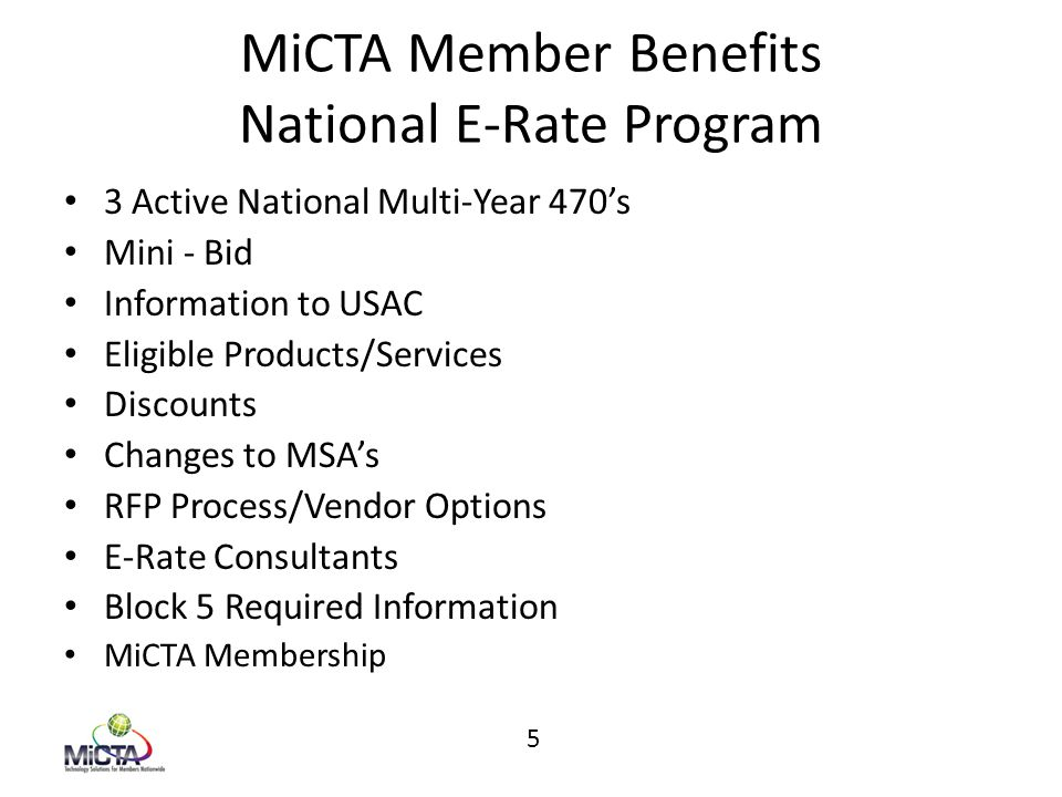 MiCTA Member Benefits National E-Rate Program 3 Active National Multi-Year 470's Mini - Bid Information to USAC Eligible Products/Services Discounts Changes to MSA's RFP Process/Vendor Options E-Rate Consultants Block 5 Required Information MiCTA Membership 5