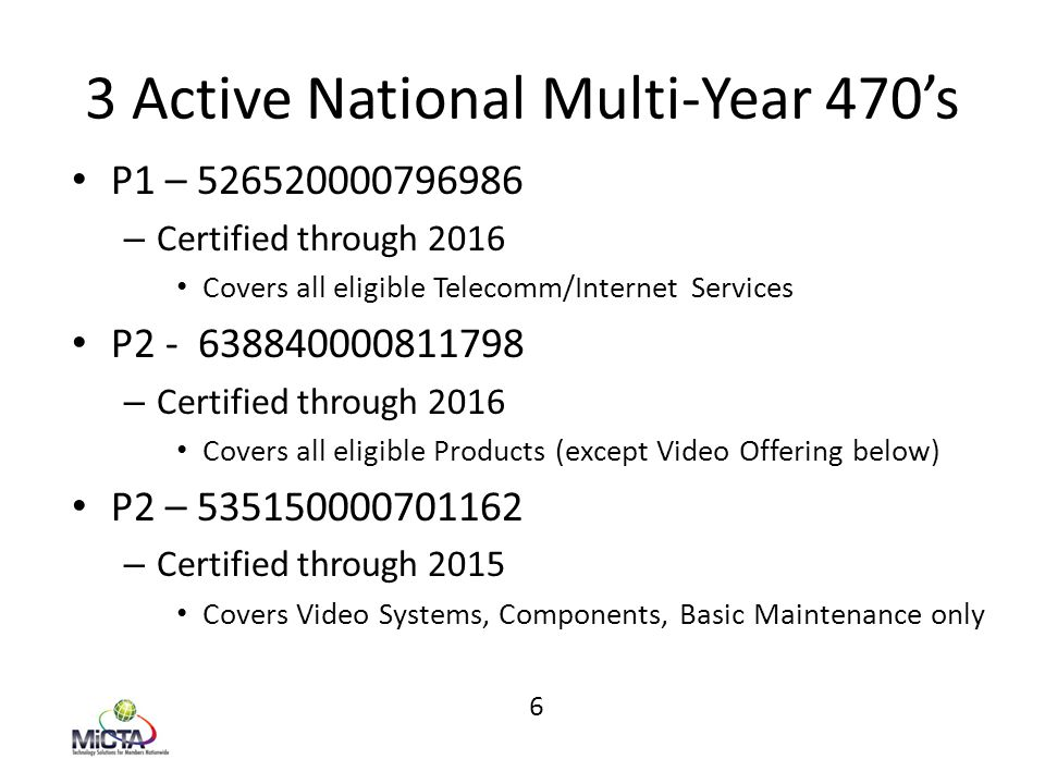 3 Active National Multi-Year 470's P1 – 526520000796986 – Certified through 2016 Covers all eligible Telecomm/Internet Services P2 - 638840000811798 – Certified through 2016 Covers all eligible Products (except Video Offering below) P2 – 535150000701162 – Certified through 2015 Covers Video Systems, Components, Basic Maintenance only 6