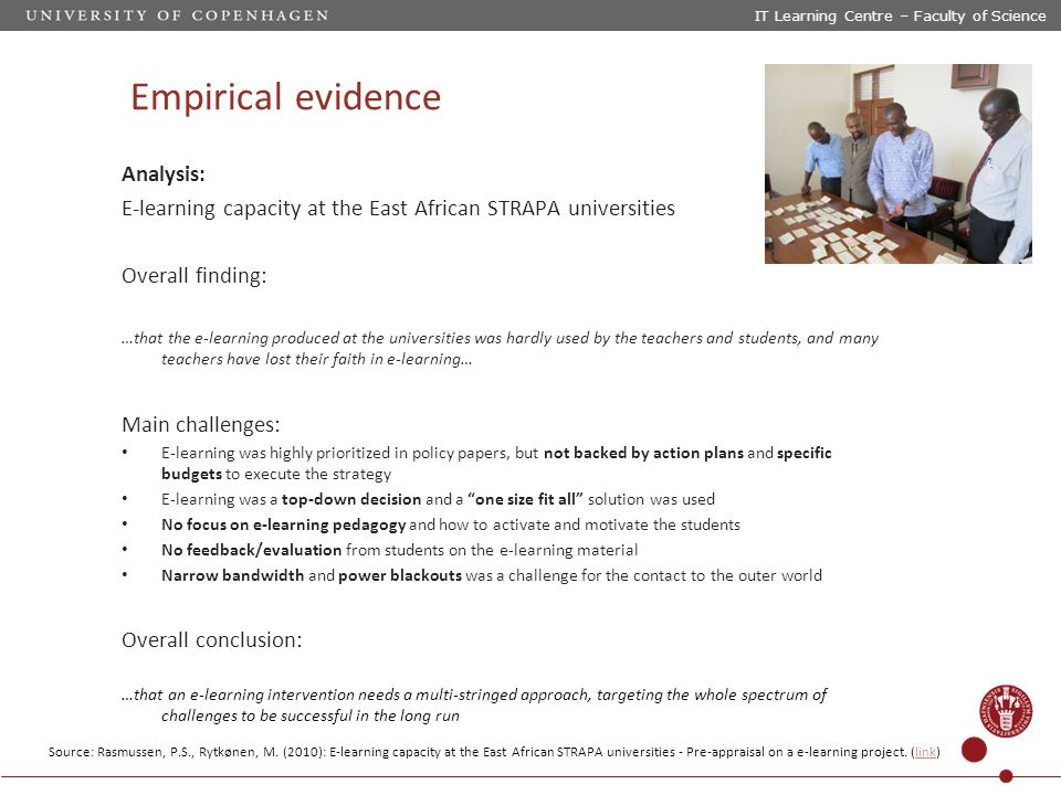Empirical evidence Analysis: E‐learning capacity at the East African STRAPA universities Overall finding: …that the e-learning produced at the universities was hardly used by the teachers and students, and many teachers have lost their faith in e-learning… Main challenges: E-learning was highly prioritized in policy papers, but not backed by action plans and specific budgets to execute the strategy E-learning was a top-down decision and a one size fit all solution was used No focus on e-learning pedagogy and how to activate and motivate the students No feedback/evaluation from students on the e-learning material Narrow bandwidth and power blackouts was a challenge for the contact to the outer world Overall conclusion: …that an e-learning intervention needs a multi-stringed approach, targeting the whole spectrum of challenges to be successful in the long run IT Learning Centre – Faculty of Science Source: Rasmussen, P.S., Rytkønen, M.