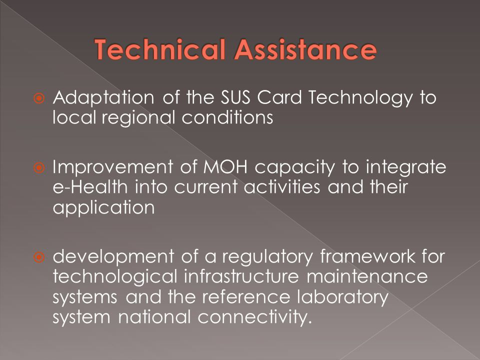  Adaptation of the SUS Card Technology to local regional conditions  Improvement of MOH capacity to integrate e-Health into current activities and their application  development of a regulatory framework for technological infrastructure maintenance systems and the reference laboratory system national connectivity.