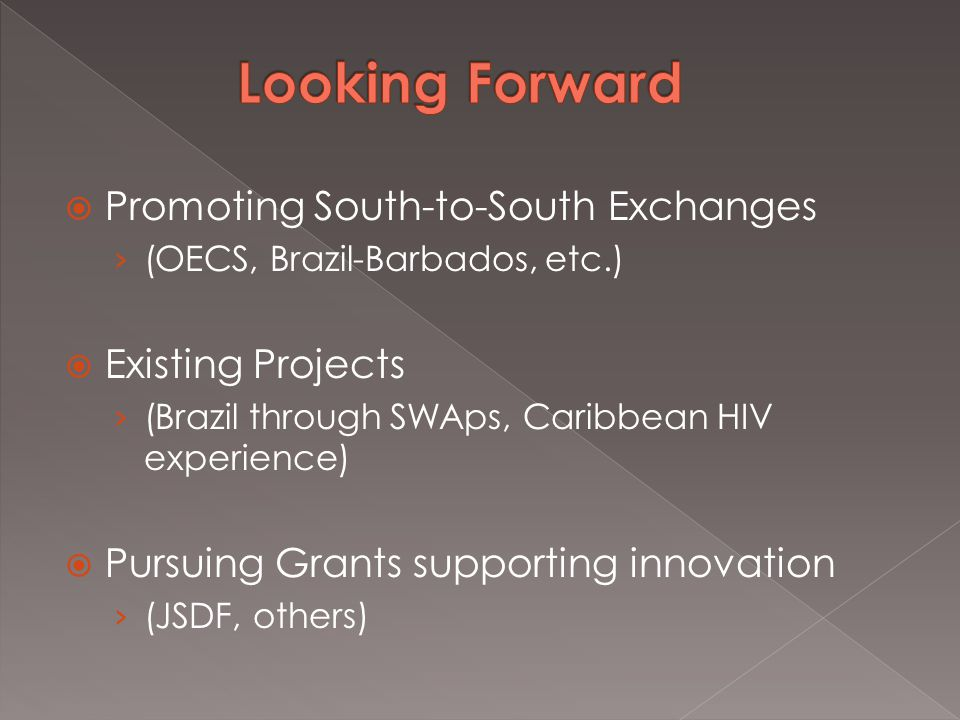  Promoting South-to-South Exchanges › (OECS, Brazil-Barbados, etc.)  Existing Projects › (Brazil through SWAps, Caribbean HIV experience)  Pursuing Grants supporting innovation › (JSDF, others)