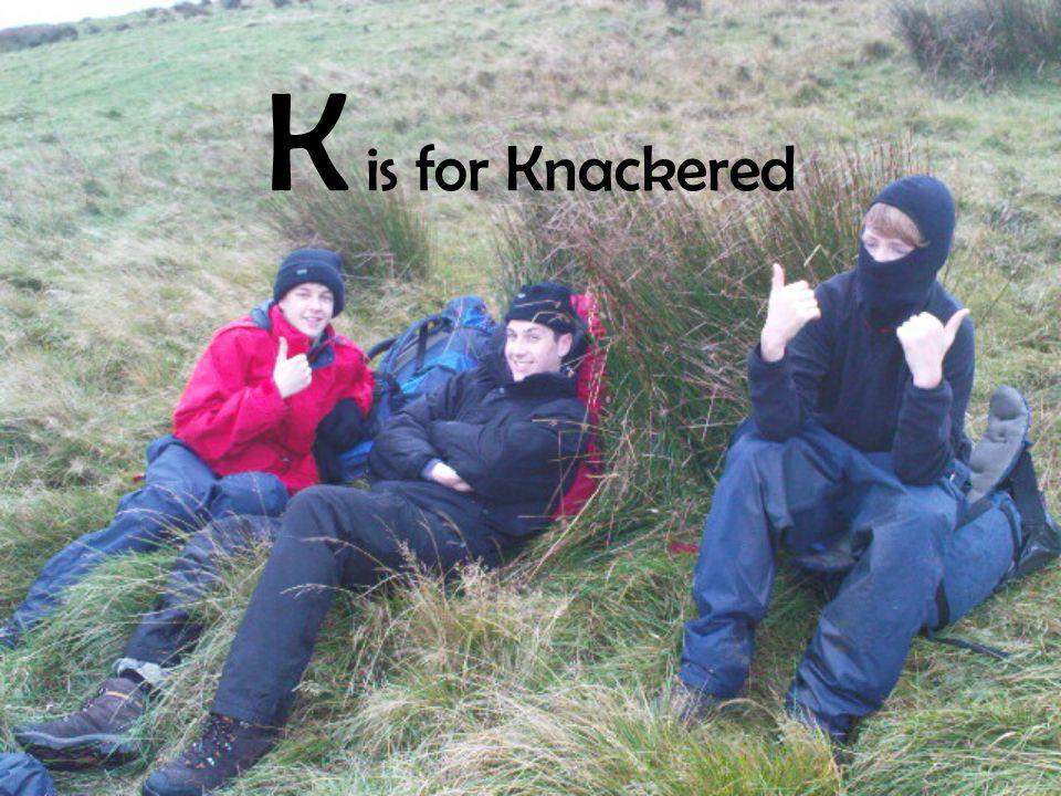 K is for Knackered