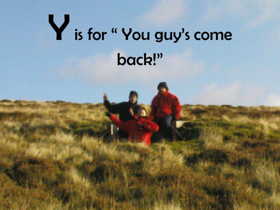 Y is for You guy's come back!