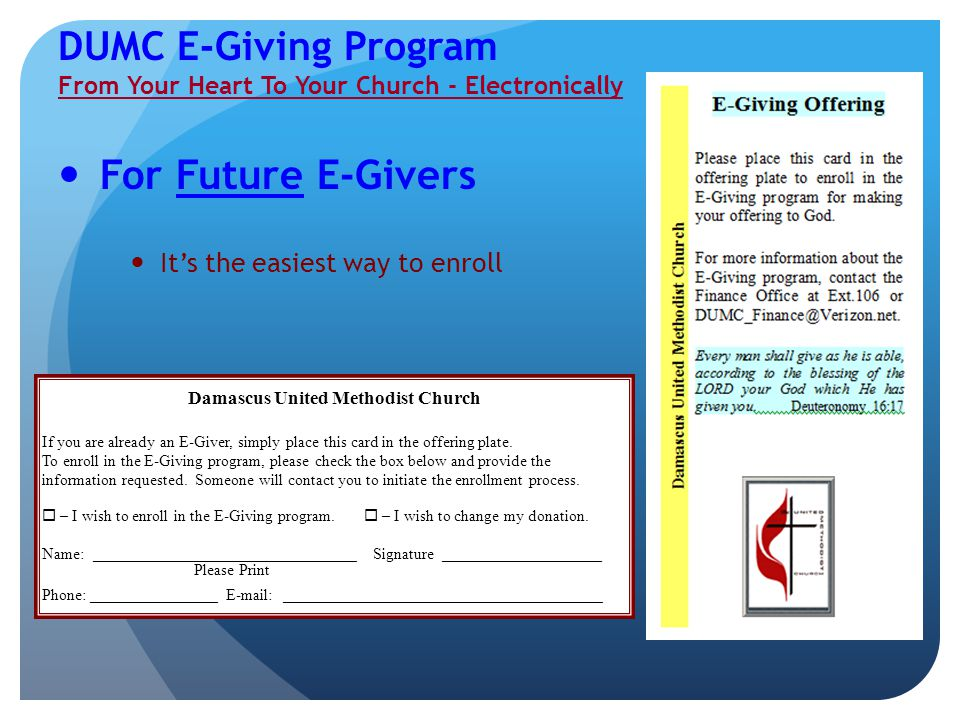 DUMC E-Giving Program From Your Heart To Your Church - Electronically For Future E-Givers It's the easiest way to enroll Damascus United Methodist Church If you are already an E-Giver, simply place this card in the offering plate.To enroll in the E-Giving program, please check the box below and provide theinformation requested.