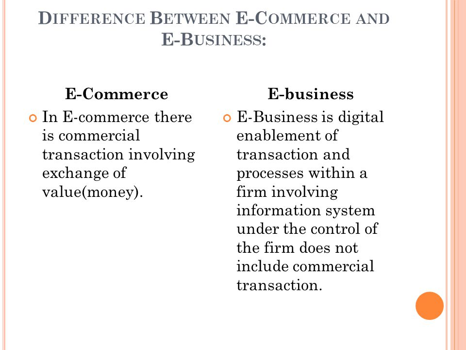 D IFFERENCE B ETWEEN E-C OMMERCE AND E-B USINESS : E-Commerce In E-commerce there is commercial transaction involving exchange of value(money).