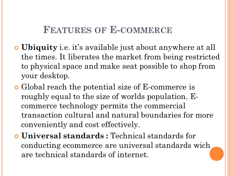 F EATURES OF E- COMMERCE Ubiquity i.e.it's available just about anywhere at all the times.
