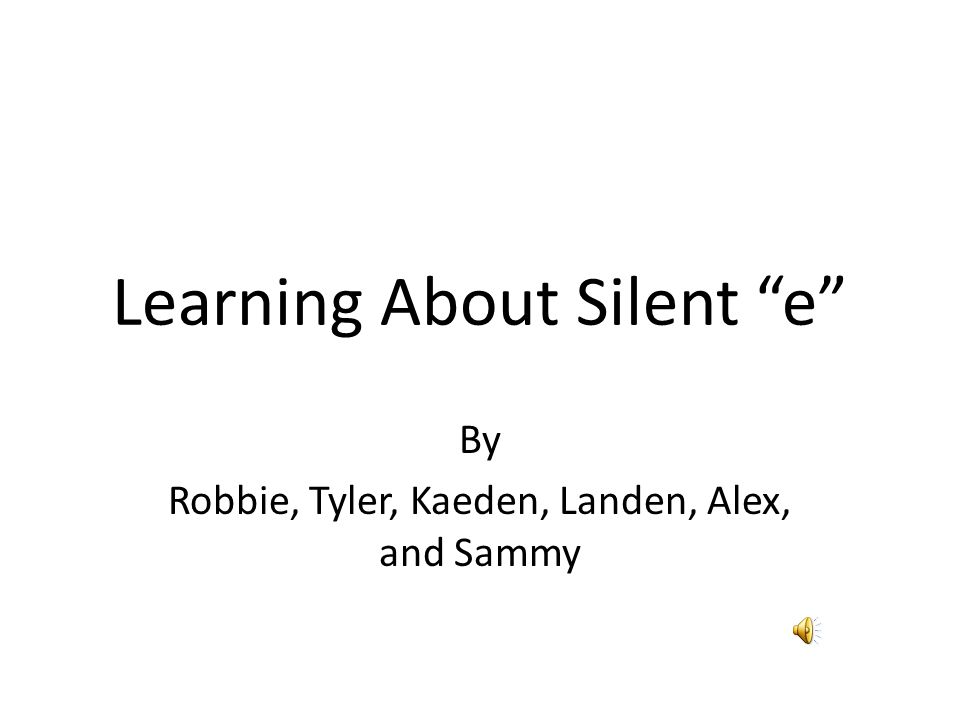 Learning About Silent e By Robbie, Tyler, Kaeden, Landen, Alex, and Sammy