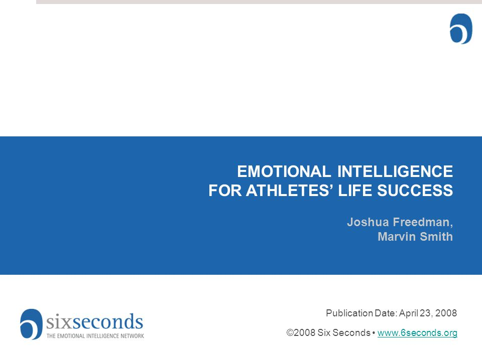 EMOTIONAL INTELLIGENCE FOR ATHLETES' LIFE SUCCESS Joshua Freedman, Marvin Smith Publication Date: April 23, 2008 ©2008 Six Seconds www.6seconds.orgwww.6seconds.org