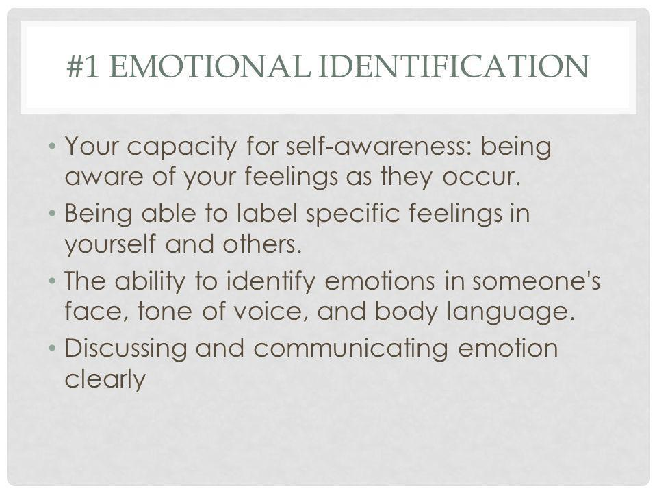 #1 EMOTIONAL IDENTIFICATION Your capacity for self-awareness: being aware of your feelings as they occur. Being able to label specific feelings in you
