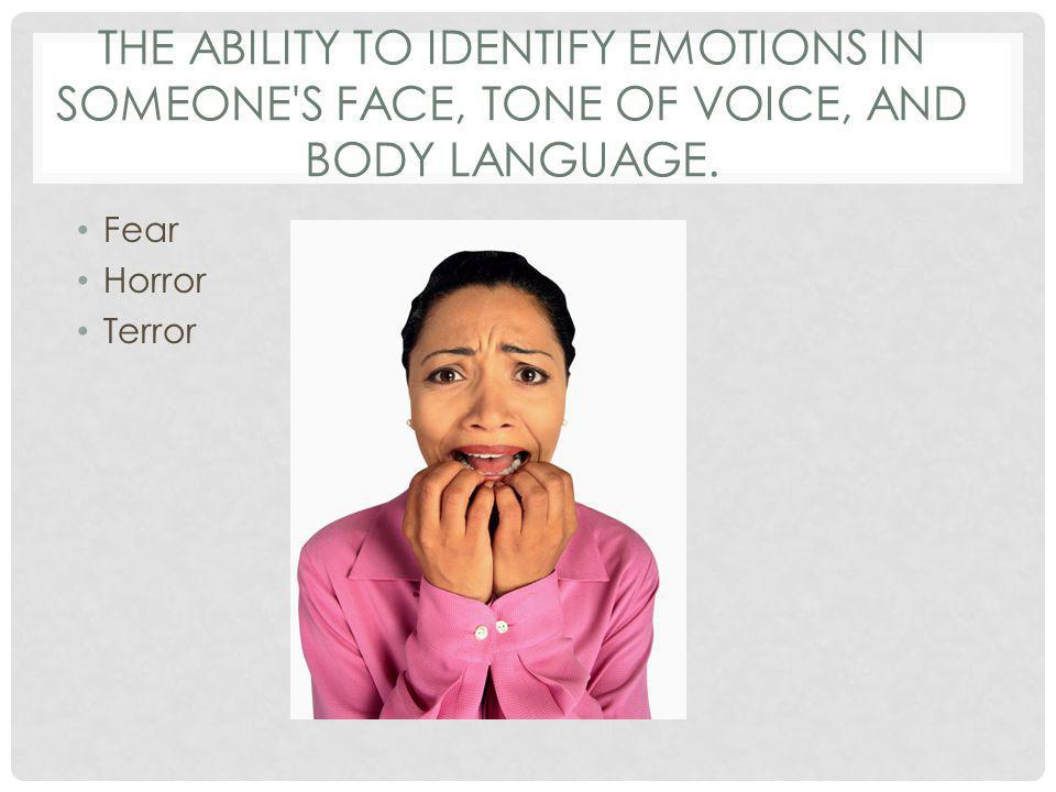 THE ABILITY TO IDENTIFY EMOTIONS IN SOMEONE'S FACE, TONE OF VOICE, AND BODY LANGUAGE. Fear Horror Terror