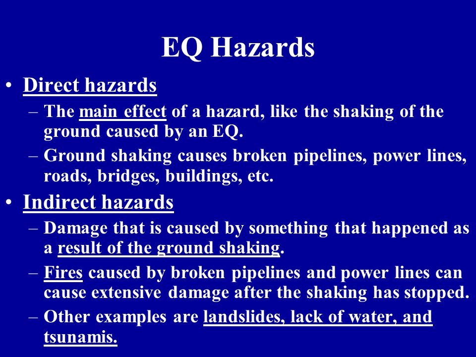 EQ Hazards Direct hazards –The main effect of a hazard, like the shaking of the ground caused by an EQ. –Ground shaking causes broken pipelines, power