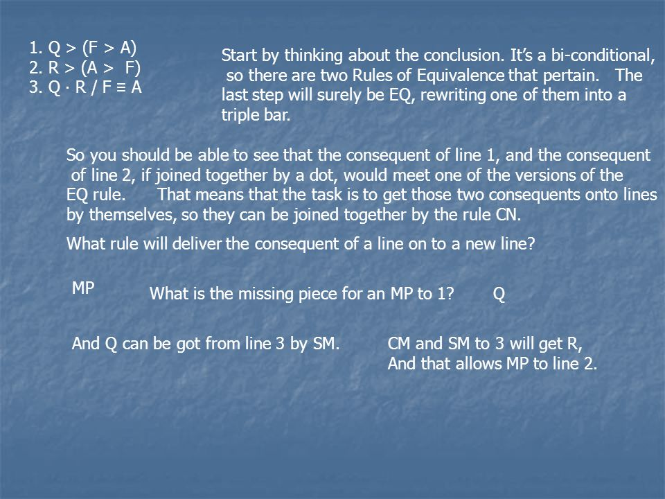 1. Q > (F > A) 2. R > (A > F) 3. Q ∙ R / F ≡ A Start by thinking about the conclusion.